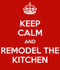 KEEP CALM AND REMODEL THE KITCHEN